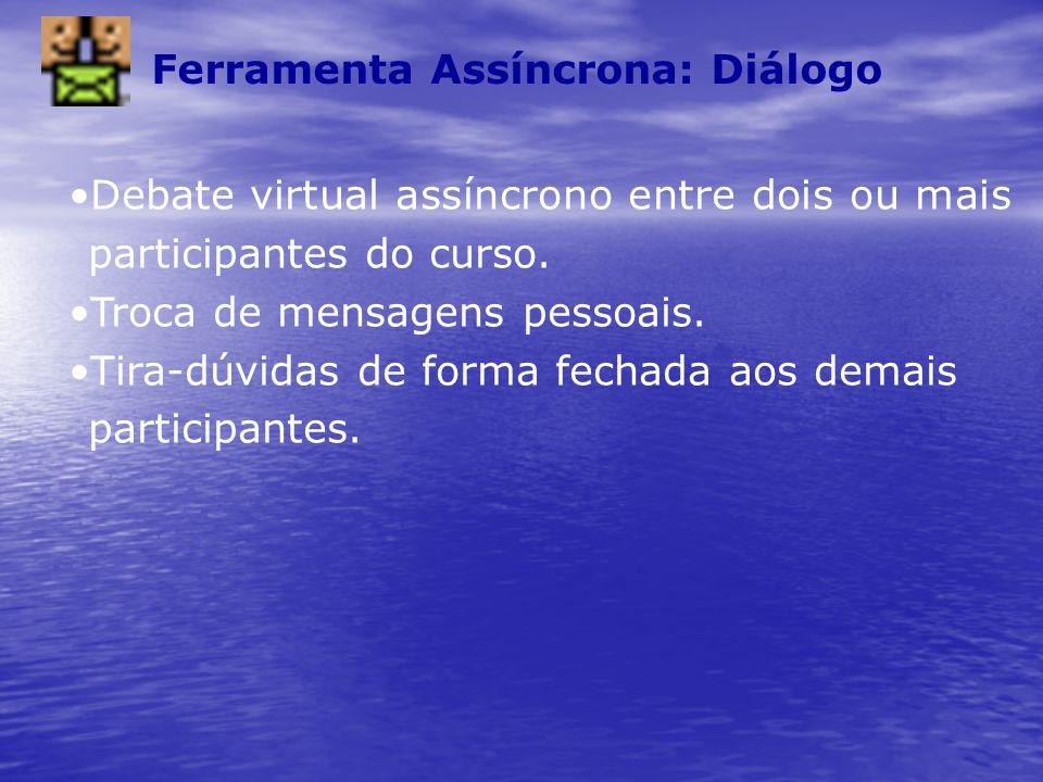 Ferramenta Assíncrona: Diálogo Debate virtual assíncrono entre dois ou mais participantes do curso. Troca de mensagens pessoais. Tira-dúvidas de forma