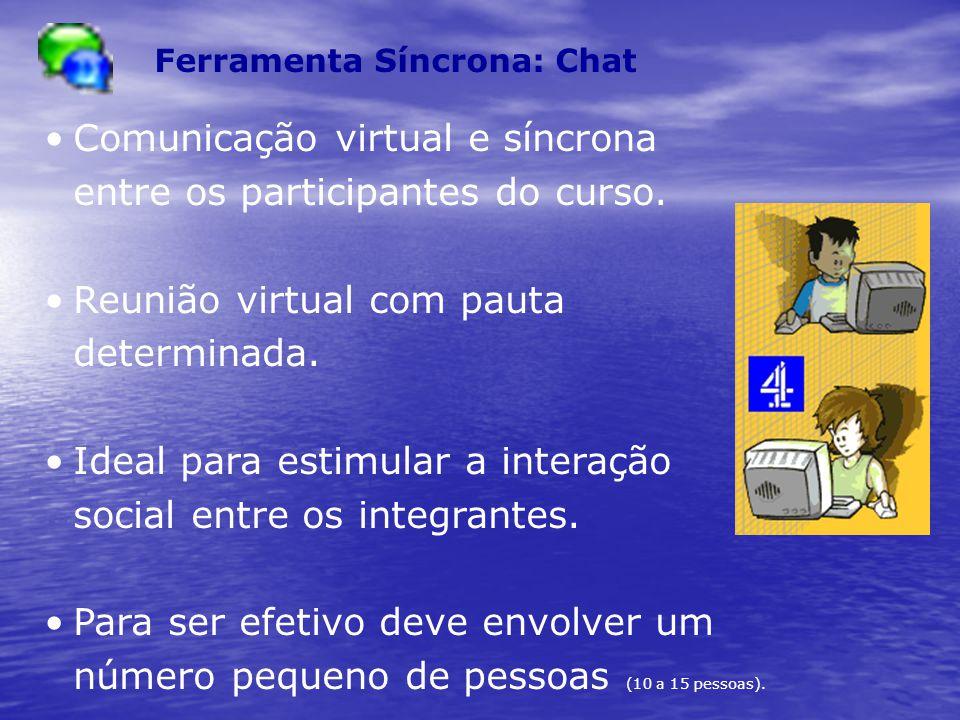 Ferramenta Síncrona: Chat Comunicação virtual e síncrona entre os participantes do curso. Reunião virtual com pauta determinada. Ideal para estimular