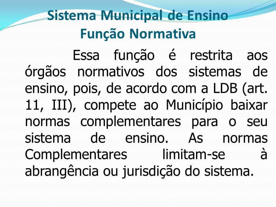 Sistema Municipal de Ensino Função Normativa Essa função é restrita aos órgãos normativos dos sistemas de ensino, pois, de acordo com a LDB (art. 11,