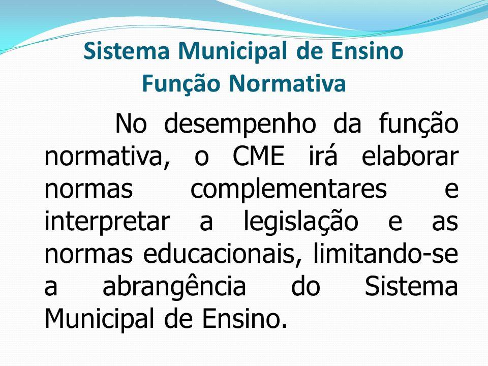 Sistema Municipal de Ensino Função Normativa No desempenho da função normativa, o CME irá elaborar normas complementares e interpretar a legislação e