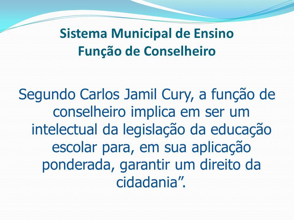 Sistema Municipal de Ensino Função de Conselheiro Segundo Carlos Jamil Cury, a função de conselheiro implica em ser um intelectual da legislação da ed