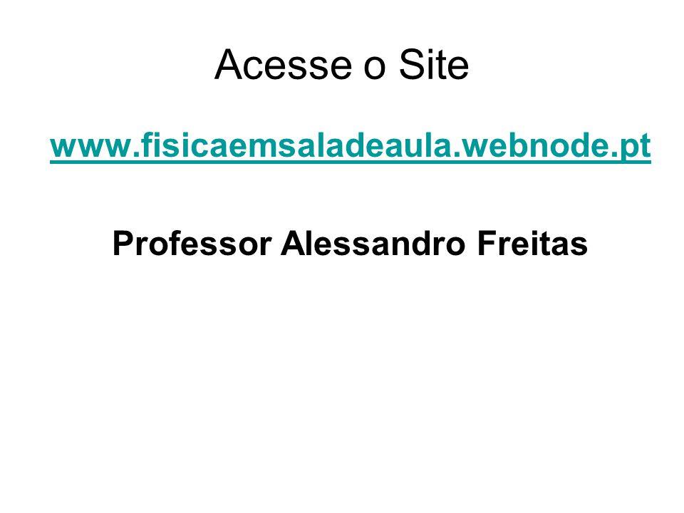 Acesse o Site www.fisicaemsaladeaula.webnode.pt Professor Alessandro Freitas