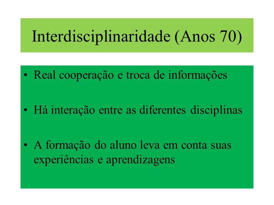 Interdisciplinaridade (Anos 70) Real cooperação e troca de informações Há interação entre as diferentes disciplinas A formação do aluno leva em conta suas experiências e aprendizagens