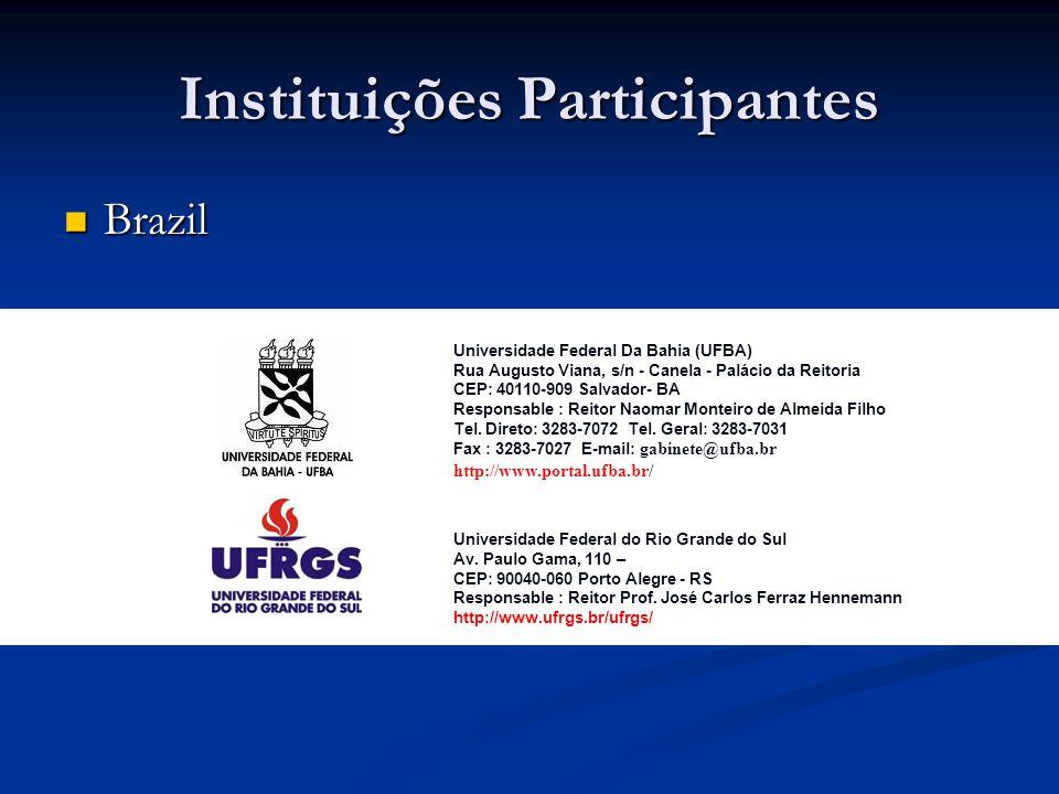 Instituições Participantes Brazil Brazil Universidade Federal Da Bahia (UFBA) Rua Augusto Viana, s/n - Canela - Palácio da Reitoria CEP: 40110-909 Salvador- BA Responsable : Reitor Naomar Monteiro de Almeida Filho Tel.