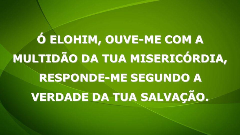 Ó ELOHIM, OUVE-ME COM A MULTIDÃO DA TUA MISERICÓRDIA, RESPONDE-ME SEGUNDO A VERDADE DA TUA SALVAÇÃO.