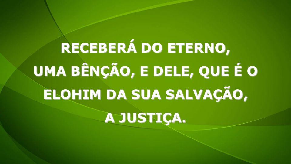 RECEBERÁ DO ETERNO, UMA BÊNÇÃO, E DELE, QUE É O ELOHIM DA SUA SALVAÇÃO, A JUSTIÇA.