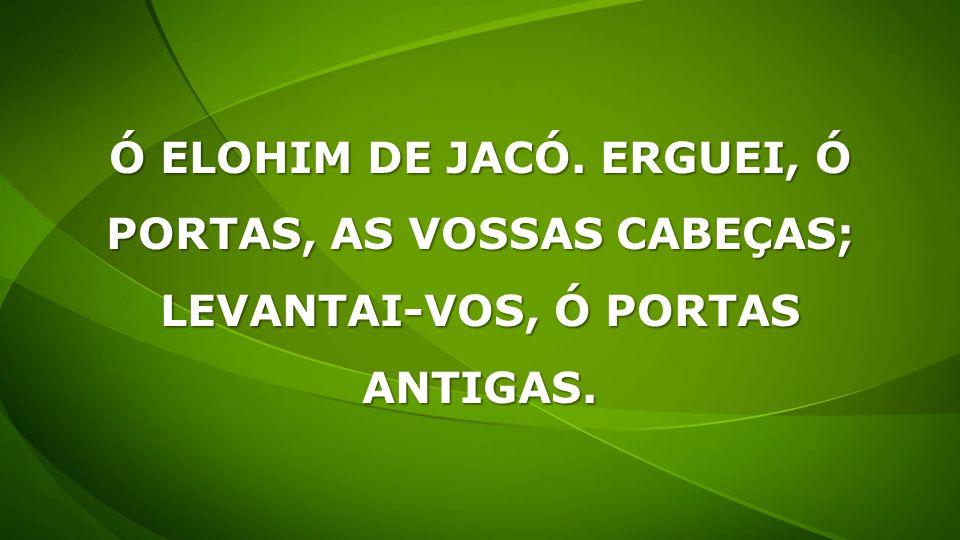 Ó ELOHIM DE JACÓ. ERGUEI, Ó PORTAS, AS VOSSAS CABEÇAS; LEVANTAI-VOS, Ó PORTAS ANTIGAS.