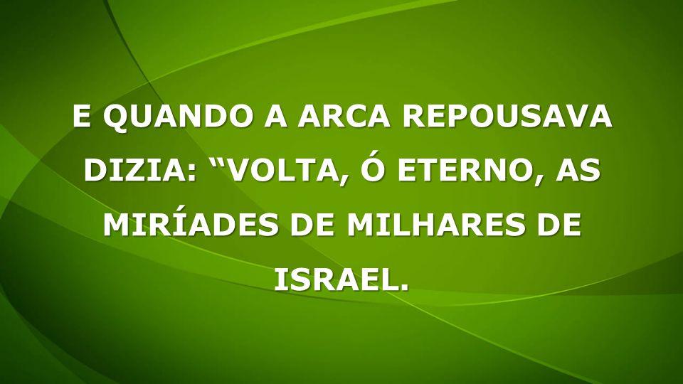 E QUANDO A ARCA REPOUSAVA DIZIA: VOLTA, Ó ETERNO, AS MIRÍADES DE MILHARES DE ISRAEL.