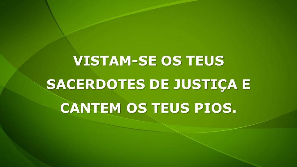 VISTAM-SE OS TEUS SACERDOTES DE JUSTIÇA E CANTEM OS TEUS PIOS.