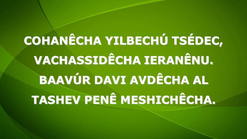 COHANÊCHA YILBECHÚ TSÉDEC, VACHASSIDÊCHA IERANÊNU. BAAVÚR DAVI AVDÊCHA AL TASHEV PENÊ MESHICHÊCHA.