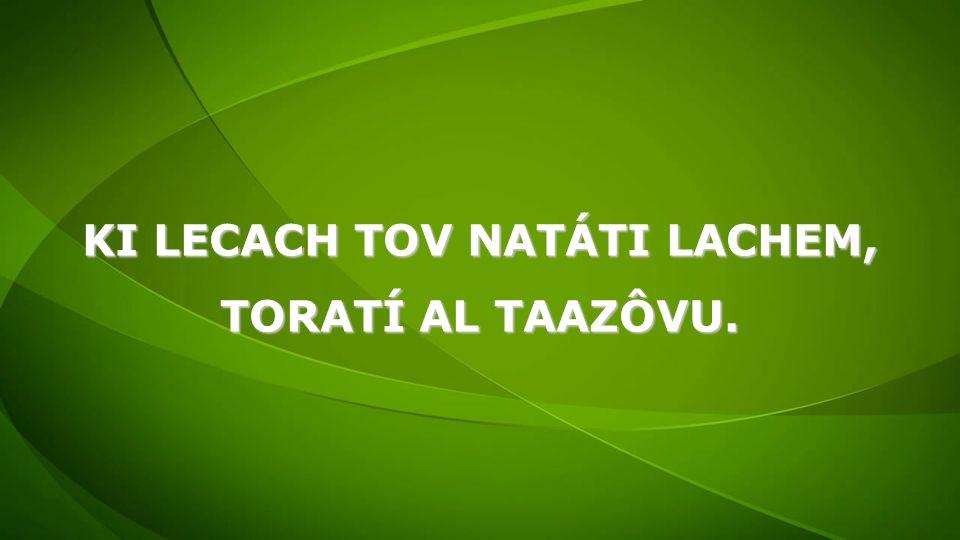 KI LECACH TOV NATÁTI LACHEM, TORATÍ AL TAAZÔVU.