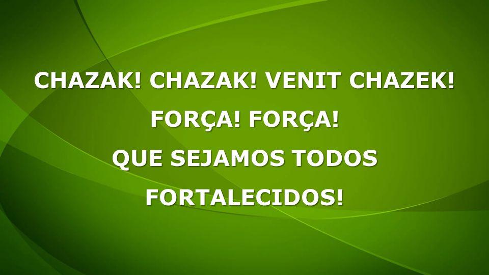 CHAZAK! CHAZAK! VENIT CHAZEK! FORÇA! FORÇA! QUE SEJAMOS TODOS FORTALECIDOS!