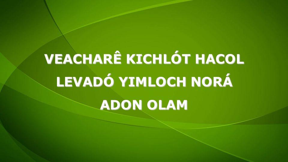 VEACHARÊ KICHLÓT HACOL LEVADÓ YIMLOCH NORÁ ADON OLAM
