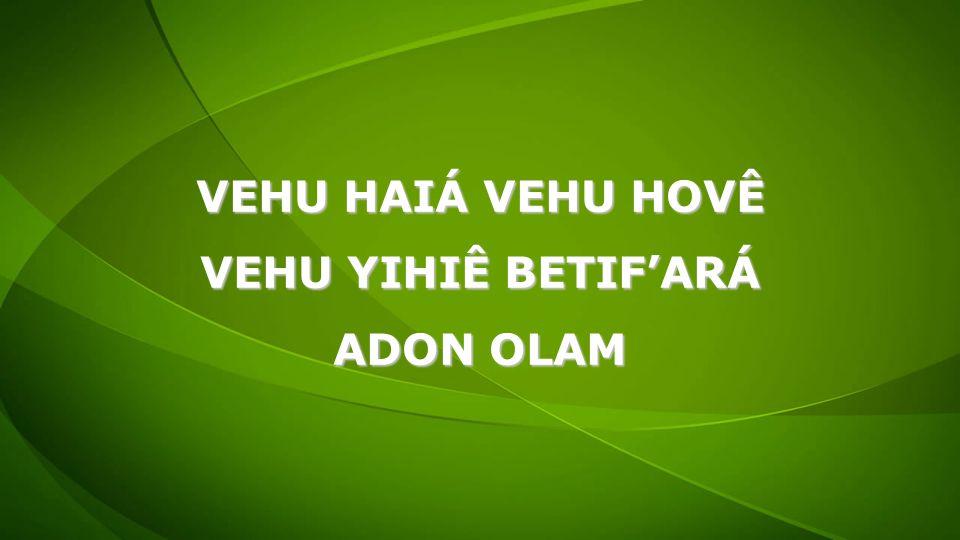 VEHU HAIÁ VEHU HOVÊ VEHU YIHIÊ BETIF'ARÁ ADON OLAM