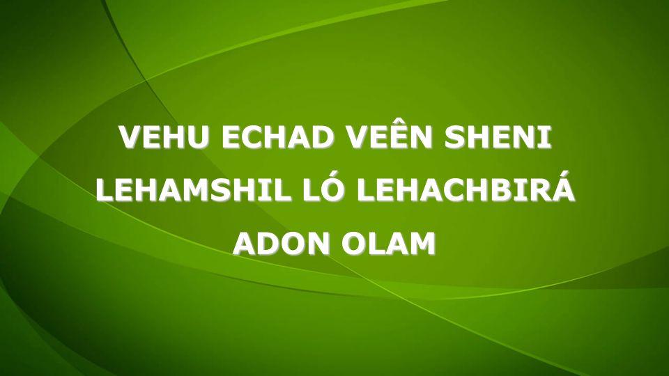 VEHU ECHAD VEÊN SHENI LEHAMSHIL LÓ LEHACHBIRÁ ADON OLAM