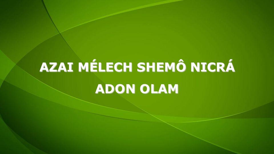 AZAI MÉLECH SHEMÔ NICRÁ ADON OLAM