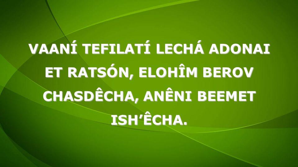 VAANÍ TEFILATÍ LECHÁ ADONAI ET RATSÓN, ELOHÎM BEROV CHASDÊCHA, ANÊNI BEEMET ISH'ÊCHA.