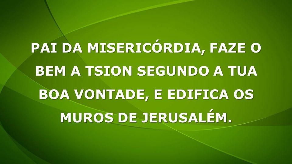 PAI DA MISERICÓRDIA, FAZE O BEM A TSION SEGUNDO A TUA BOA VONTADE, E EDIFICA OS MUROS DE JERUSALÉM.