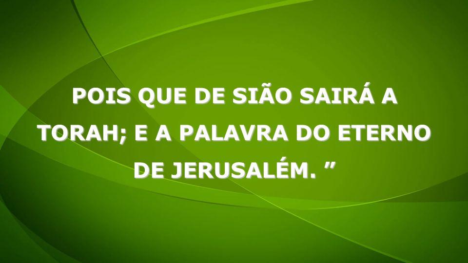 POIS QUE DE SIÃO SAIRÁ A TORAH; E A PALAVRA DO ETERNO DE JERUSALÉM.