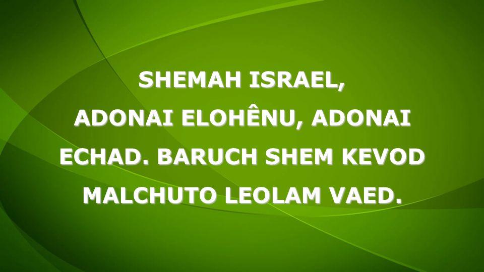 SHEMAH ISRAEL, ADONAI ELOHÊNU, ADONAI ECHAD. BARUCH SHEM KEVOD MALCHUTO LEOLAM VAED.