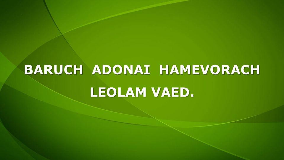 BARUCH ADONAI HAMEVORACH LEOLAM VAED.