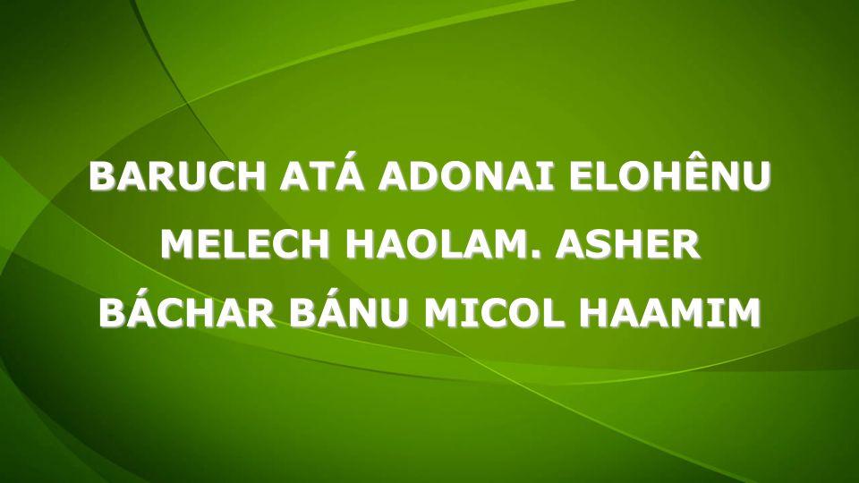 BARUCH ATÁ ADONAI ELOHÊNU MELECH HAOLAM. ASHER BÁCHAR BÁNU MICOL HAAMIM