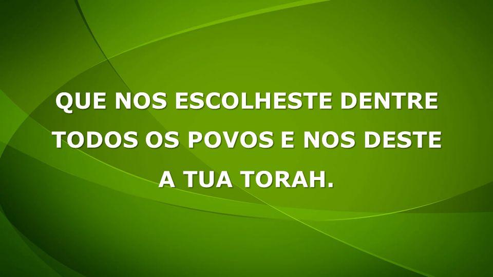 QUE NOS ESCOLHESTE DENTRE TODOS OS POVOS E NOS DESTE A TUA TORAH.