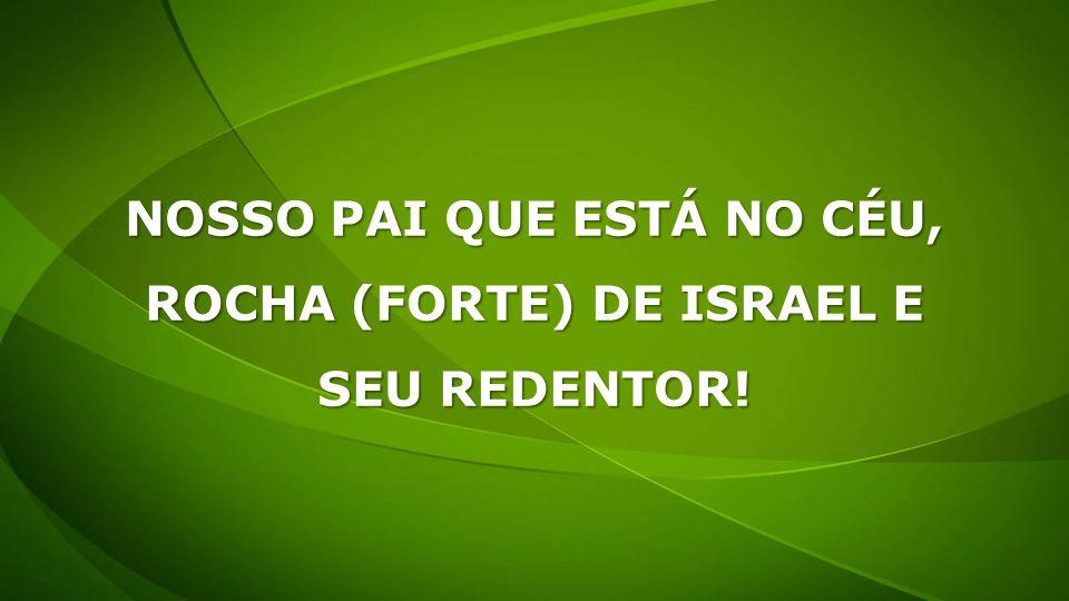 NOSSO PAI QUE ESTÁ NO CÉU, ROCHA (FORTE) DE ISRAEL E SEU REDENTOR!