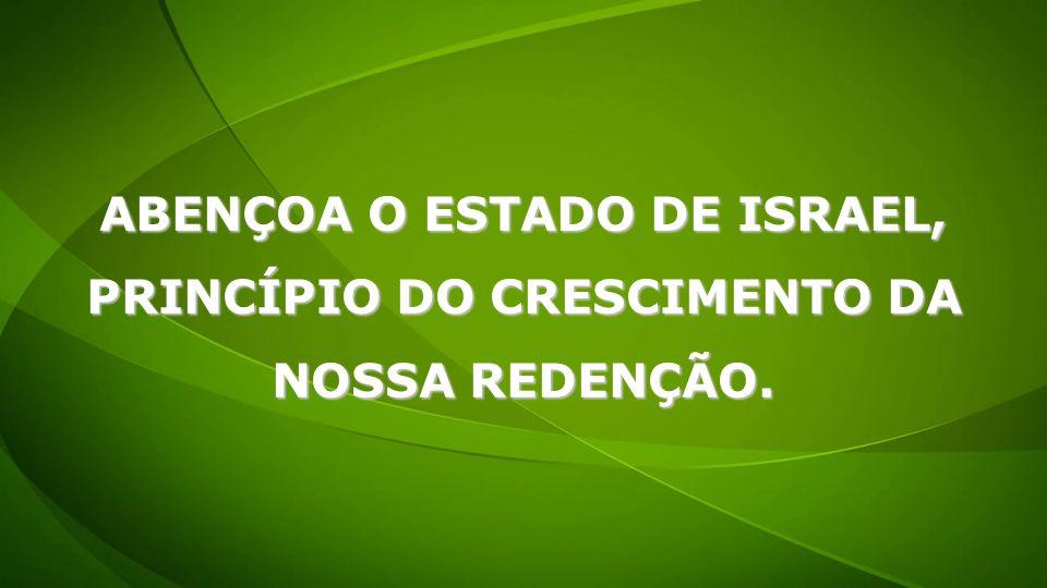 ABENÇOA O ESTADO DE ISRAEL, PRINCÍPIO DO CRESCIMENTO DA NOSSA REDENÇÃO.