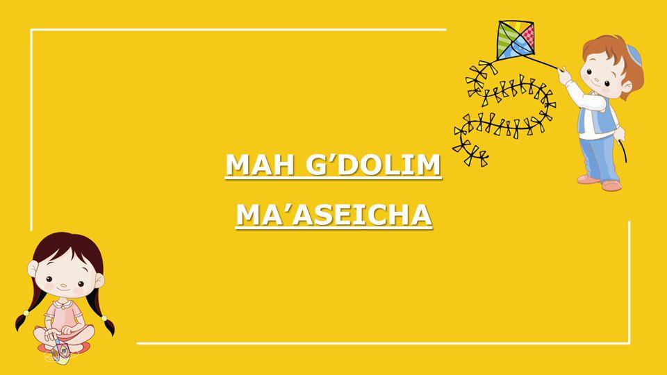 MAH G'DOLIM MA'ASEICHA