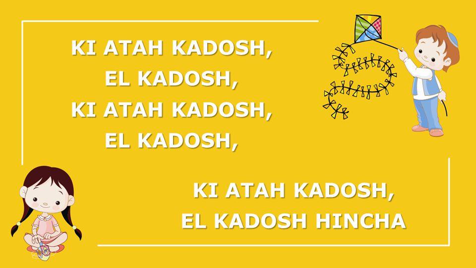 KI ATAH KADOSH, EL KADOSH, KI ATAH KADOSH, EL KADOSH, KI ATAH KADOSH, EL KADOSH HINCHA