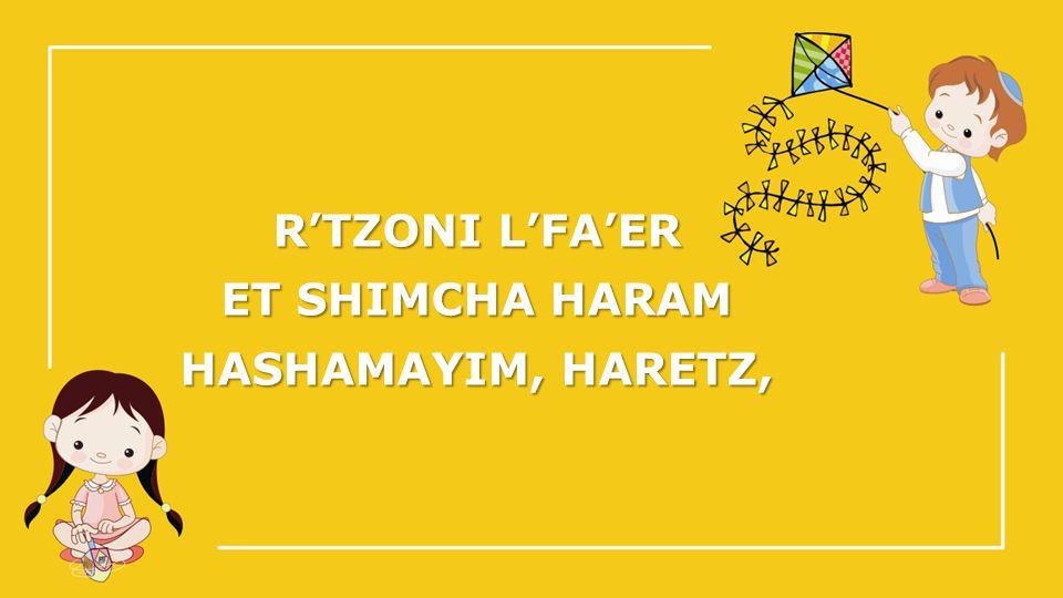 R'TZONI L'FA'ER ET SHIMCHA HARAM HASHAMAYIM, HARETZ,