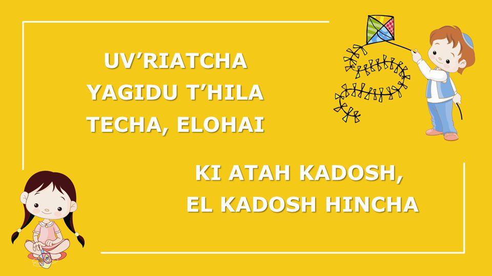 UV'RIATCHA YAGIDU T'HILA TECHA, ELOHAI KI ATAH KADOSH, EL KADOSH HINCHA