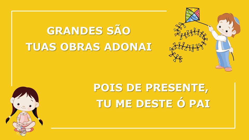 GRANDES SÃO TUAS OBRAS ADONAI POIS DE PRESENTE, TU ME DESTE Ó PAI