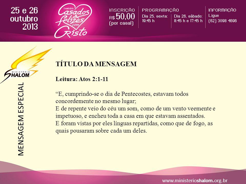 """MENSAGEM ESPECIAL www.ministerioshalom.org.br TÍTULO DA MENSAGEM Leitura: Atos 2:1-11 """"E, cumprindo-se o dia de Pentecostes, estavam todos concordemen"""