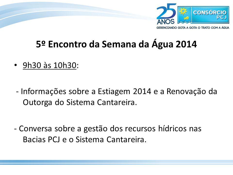 5º Encontro da Semana da Água 2014 9h30 às 10h30: - Informações sobre a Estiagem 2014 e a Renovação da Outorga do Sistema Cantareira. - Conversa sobre