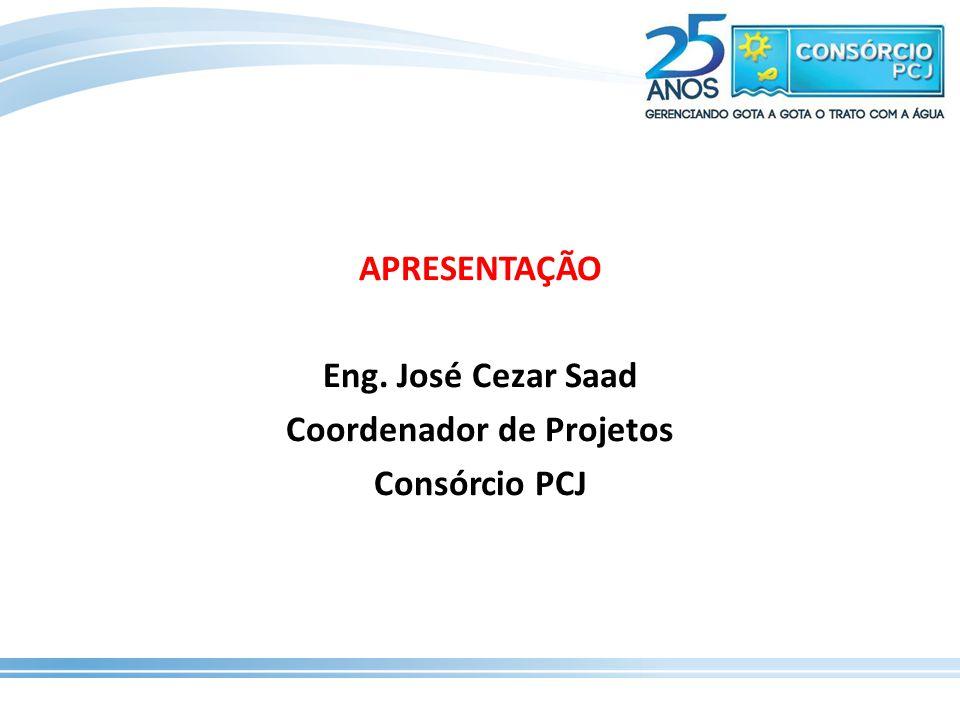 APRESENTAÇÃO Eng. José Cezar Saad Coordenador de Projetos Consórcio PCJ
