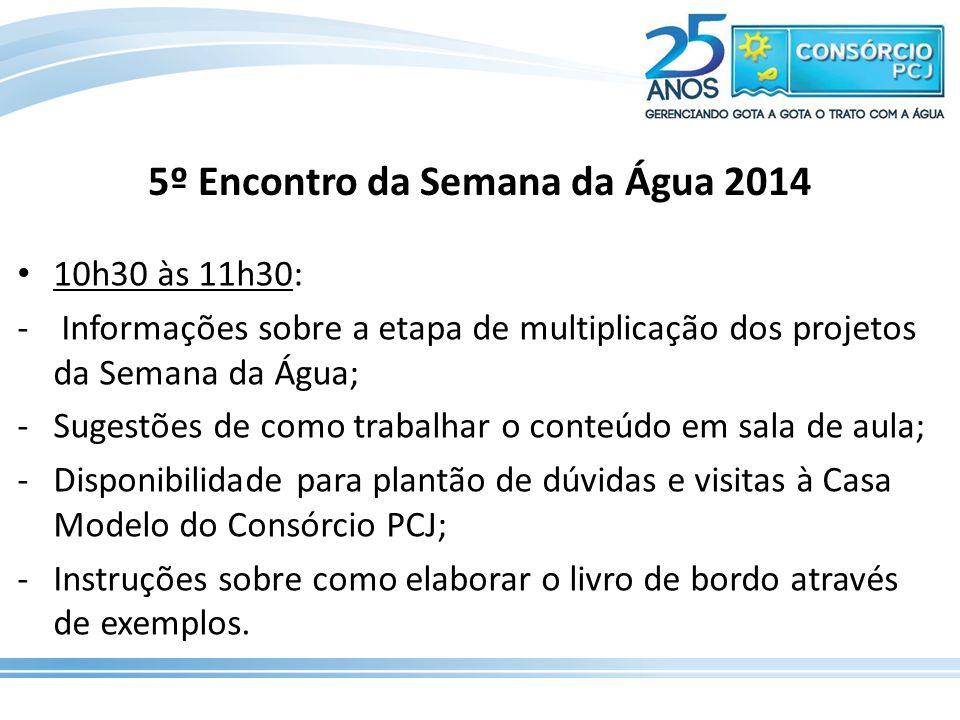 5º Encontro da Semana da Água 2014 10h30 às 11h30: - Informações sobre a etapa de multiplicação dos projetos da Semana da Água; -Sugestões de como tra