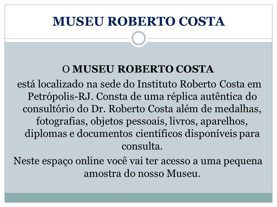 MUSEU ROBERTO COSTA O MUSEU ROBERTO COSTA está localizado na sede do Instituto Roberto Costa em Petrópolis-RJ. Consta de uma réplica autêntica do cons