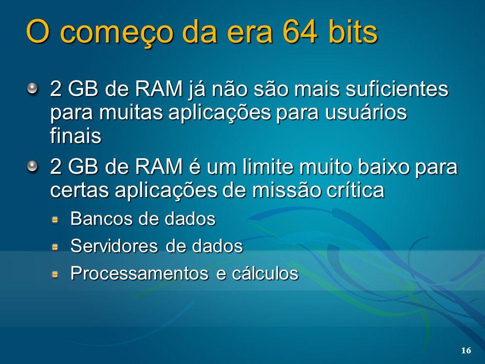 16 O começo da era 64 bits 2 GB de RAM já não são mais suficientes para muitas aplicações para usuários finais 2 GB de RAM é um limite muito baixo par