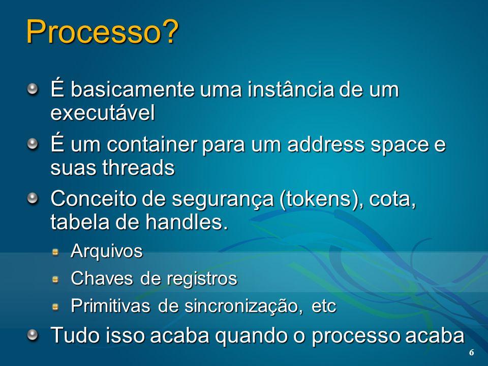6 Processo? É basicamente uma instância de um executável É um container para um address space e suas threads Conceito de segurança (tokens), cota, tab