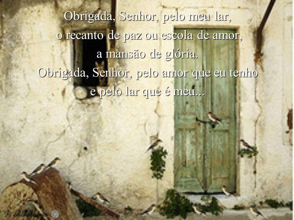 Obrigada, Senhor, pelo meu lar, o recanto de paz ou escola de amor, o recanto de paz ou escola de amor, a mansão de glória.