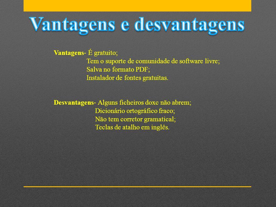 Vantagens- É gratuito; Tem o suporte de comunidade de software livre; Salva no formato PDF; Instalador de fontes gratuitas. Desvantagens- Alguns fiche