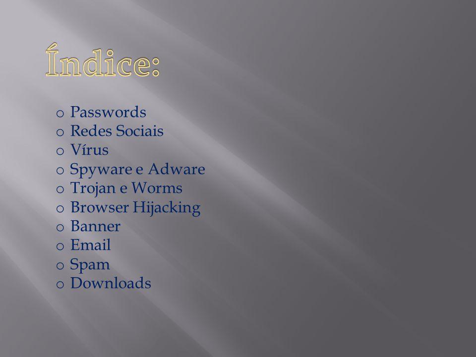 o Passwords o Redes Sociais o Vírus o Spyware e Adware o Trojan e Worms o Browser Hijacking o Banner o Email o Spam o Downloads