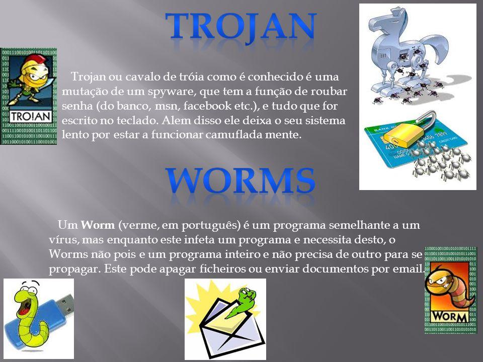 Trojan ou cavalo de tróia como é conhecido é uma mutação de um spyware, que tem a função de roubar senha (do banco, msn, facebook etc.), e tudo que fo