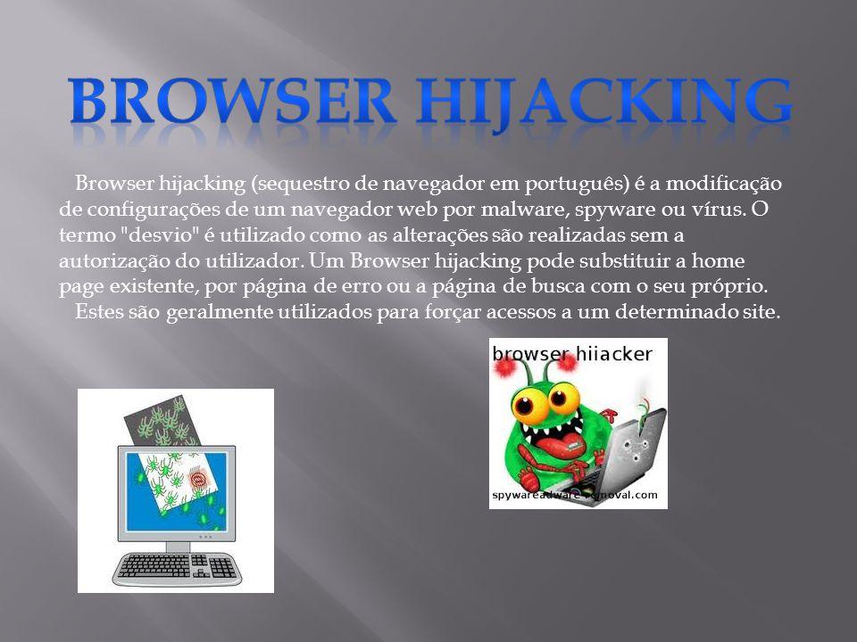 Browser hijacking (sequestro de navegador em português) é a modificação de configurações de um navegador web por malware, spyware ou vírus.