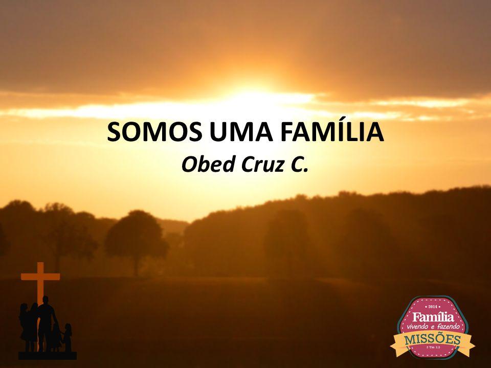 SOMOS UMA FAMÍLIA Obed Cruz C.