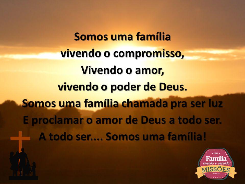 Somos uma família vivendo o compromisso, Vivendo o amor, vivendo o poder de Deus.