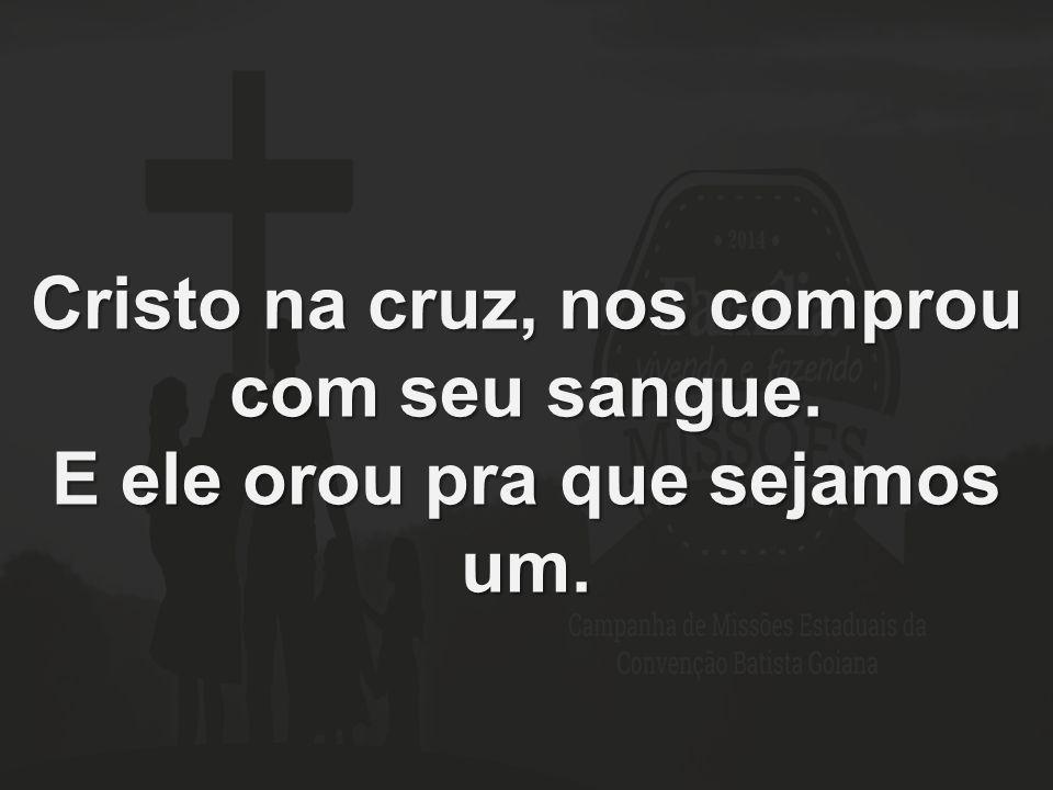 Cristo na cruz, nos comprou com seu sangue. E ele orou pra que sejamos um.