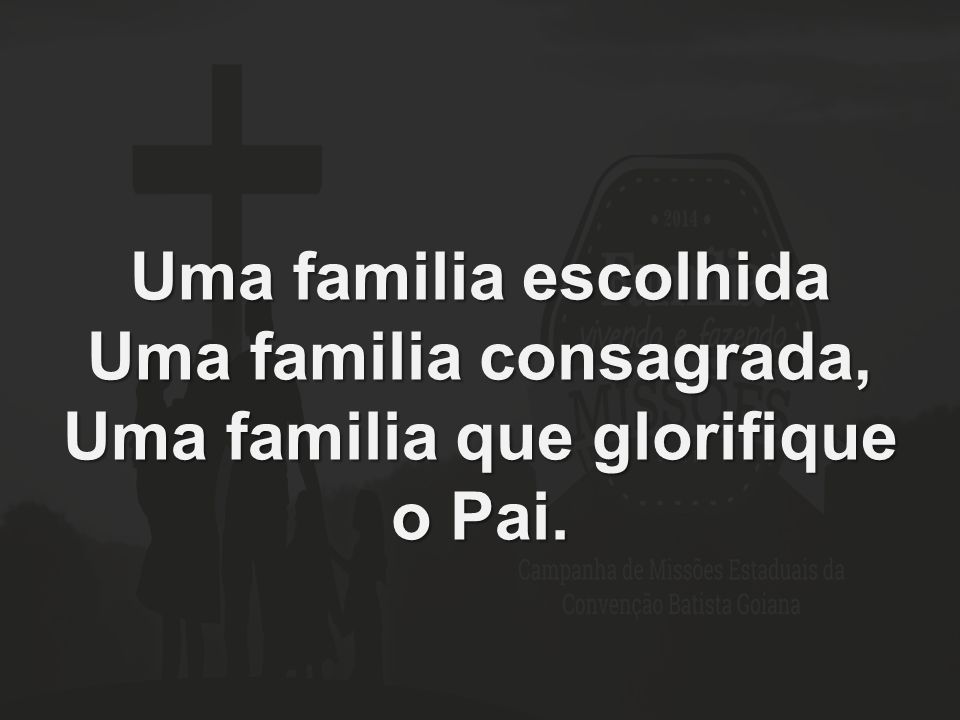 Uma familia escolhida Uma familia consagrada, Uma familia que glorifique o Pai.